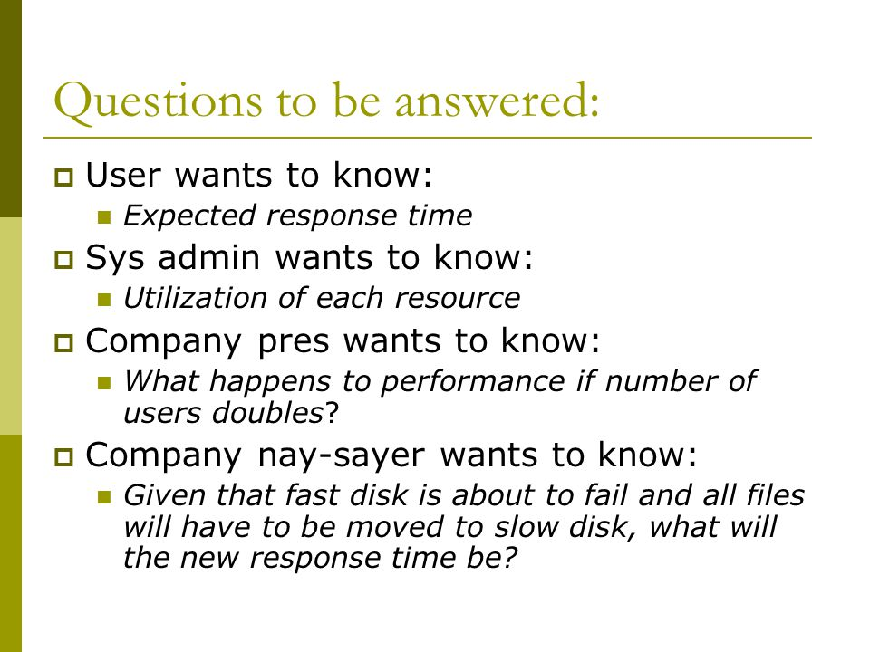 Questions to be answered:  User wants to know: Expected response time  Sys admin wants to know: Utilization of each resource  Company pres wants to know: What happens to performance if number of users doubles.