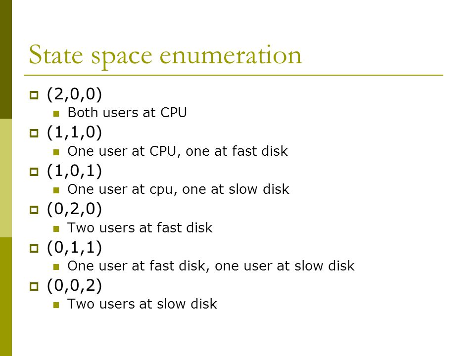State space enumeration  (2,0,0) Both users at CPU  (1,1,0) One user at CPU, one at fast disk  (1,0,1) One user at cpu, one at slow disk  (0,2,0) Two users at fast disk  (0,1,1) One user at fast disk, one user at slow disk  (0,0,2) Two users at slow disk
