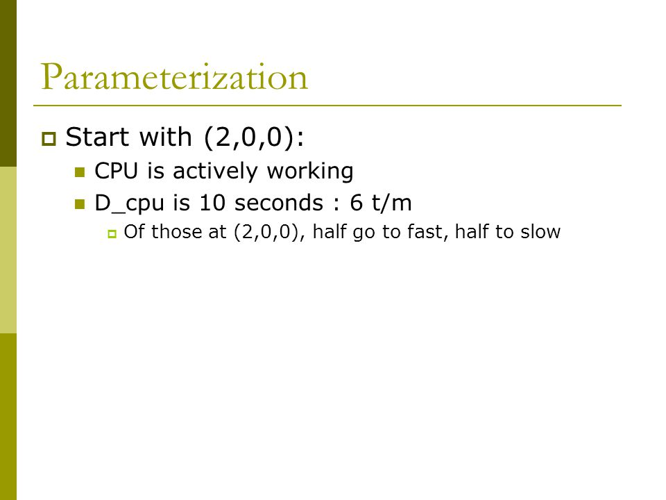 Parameterization  Start with (2,0,0): CPU is actively working D_cpu is 10 seconds : 6 t/m  Of those at (2,0,0), half go to fast, half to slow