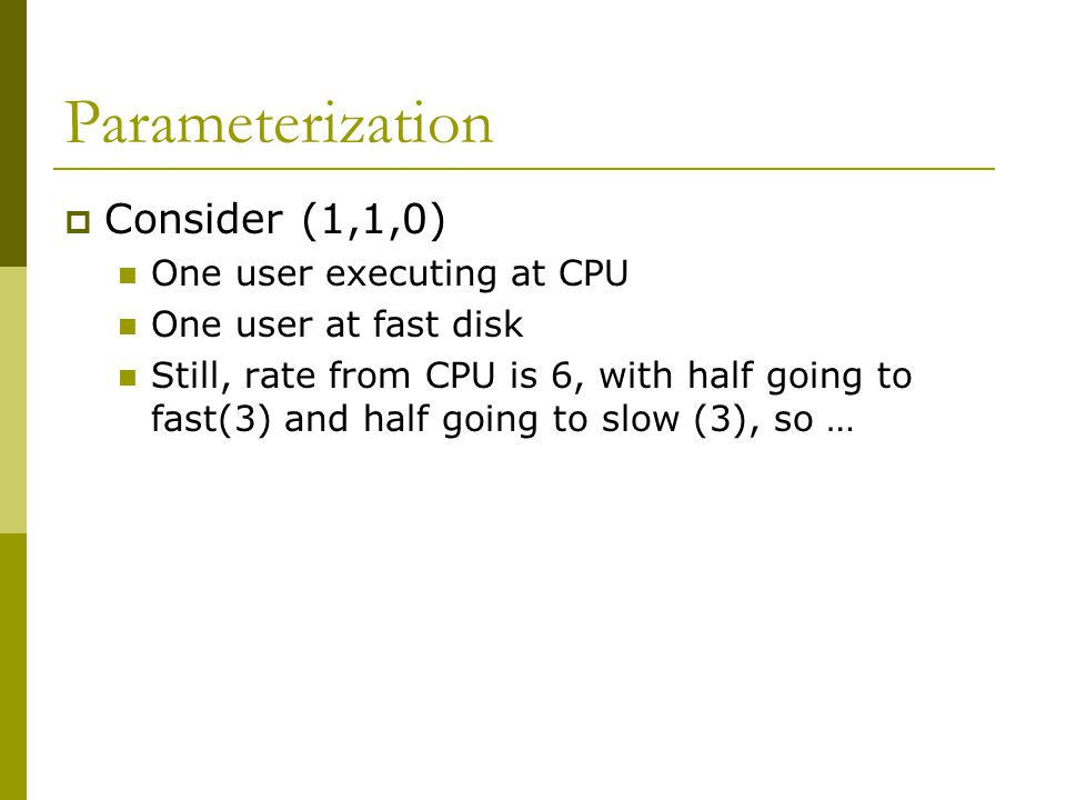 Parameterization  Consider (1,1,0) One user executing at CPU One user at fast disk Still, rate from CPU is 6, with half going to fast(3) and half going to slow (3), so …