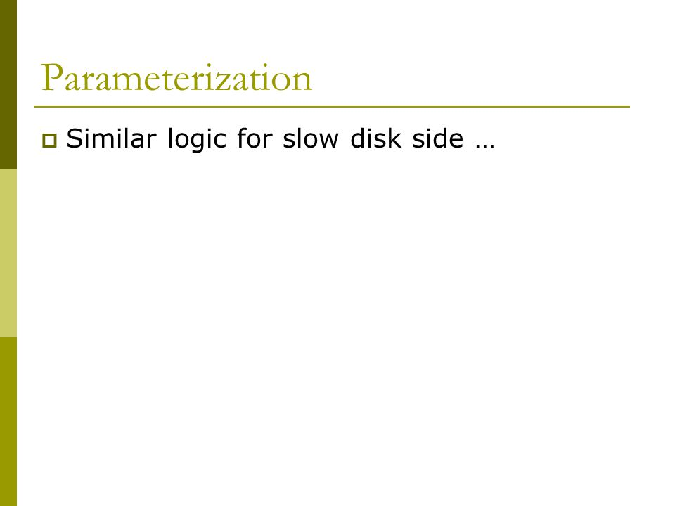 Parameterization  Similar logic for slow disk side …