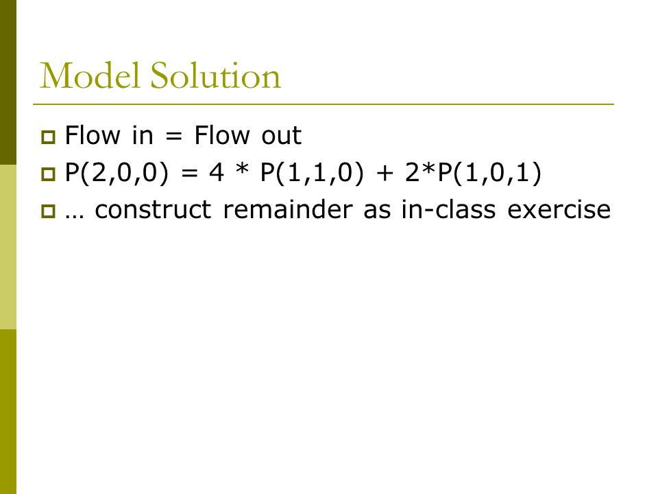 Model Solution  Flow in = Flow out  P(2,0,0) = 4 * P(1,1,0) + 2*P(1,0,1)  … construct remainder as in-class exercise