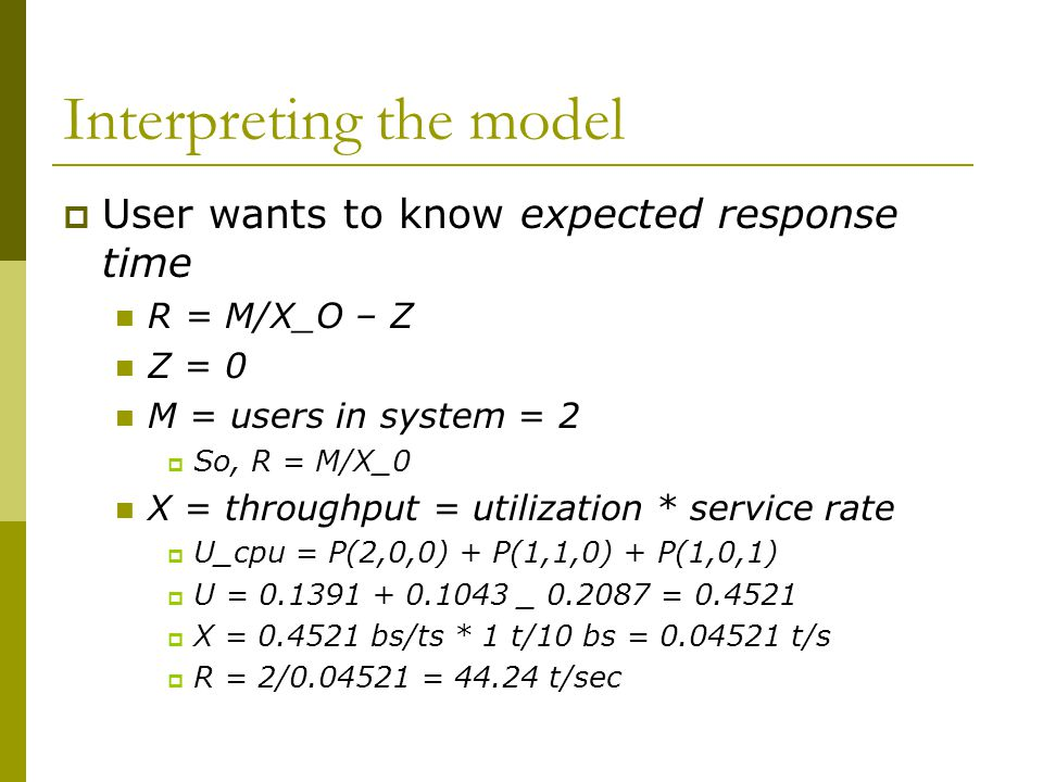 Interpreting the model  User wants to know expected response time R = M/X_O – Z Z = 0 M = users in system = 2  So, R = M/X_0 X = throughput = utilization * service rate  U_cpu = P(2,0,0) + P(1,1,0) + P(1,0,1)  U = 0.1391 + 0.1043 _ 0.2087 = 0.4521  X = 0.4521 bs/ts * 1 t/10 bs = 0.04521 t/s  R = 2/0.04521 = 44.24 t/sec