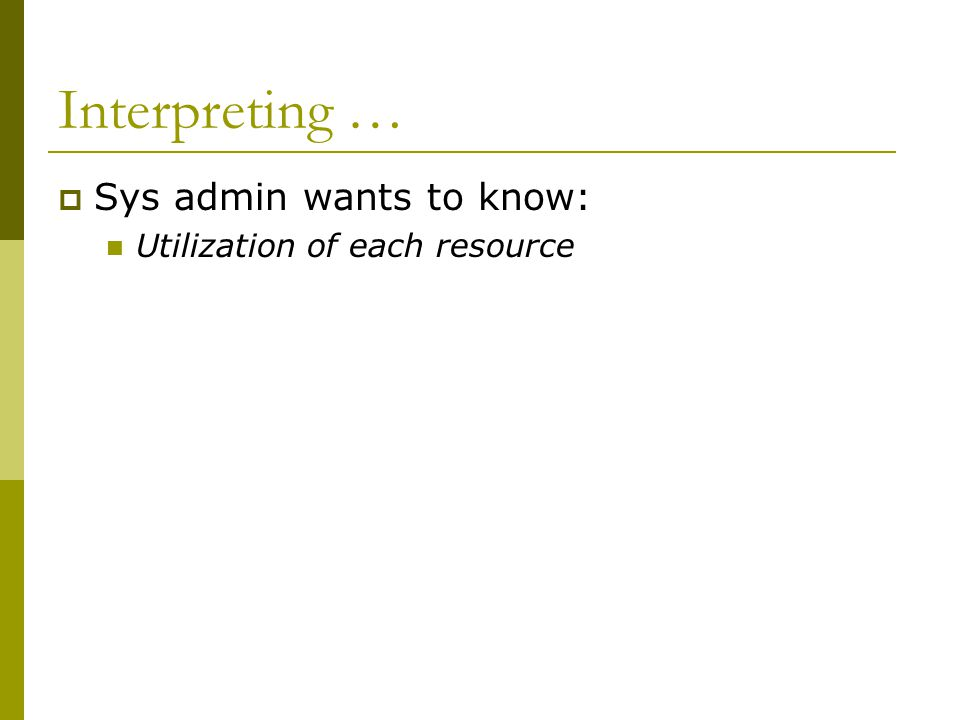 Interpreting …  Sys admin wants to know: Utilization of each resource
