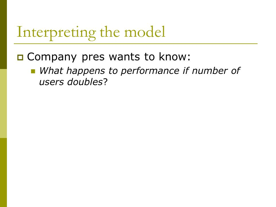 Interpreting the model  Company pres wants to know: What happens to performance if number of users doubles?