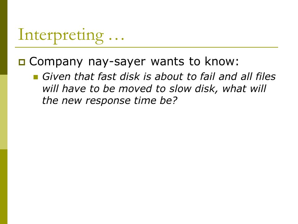 Interpreting …  Company nay-sayer wants to know: Given that fast disk is about to fail and all files will have to be moved to slow disk, what will the new response time be