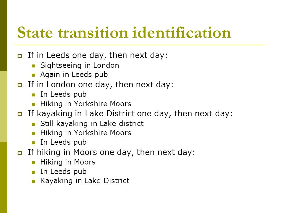 State transition identification  If in Leeds one day, then next day: Sightseeing in London Again in Leeds pub  If in London one day, then next day: In Leeds pub Hiking in Yorkshire Moors  If kayaking in Lake District one day, then next day: Still kayaking in Lake district Hiking in Yorkshire Moors In Leeds pub  If hiking in Moors one day, then next day: Hiking in Moors In Leeds pub Kayaking in Lake District