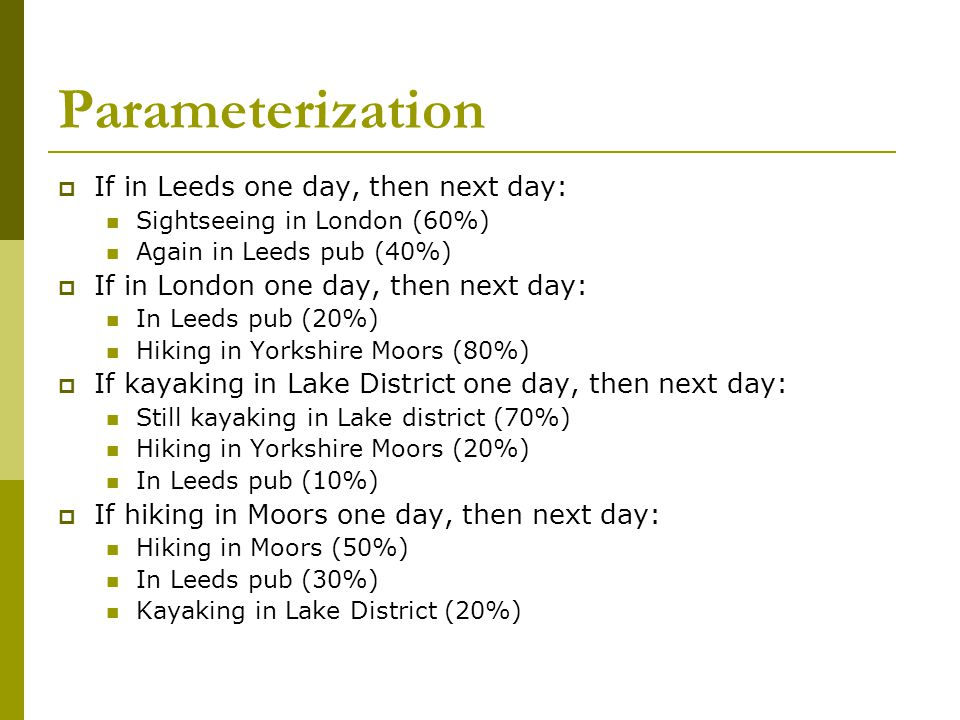 Parameterization  If in Leeds one day, then next day: Sightseeing in London (60%) Again in Leeds pub (40%)  If in London one day, then next day: In Leeds pub (20%) Hiking in Yorkshire Moors (80%)  If kayaking in Lake District one day, then next day: Still kayaking in Lake district (70%) Hiking in Yorkshire Moors (20%) In Leeds pub (10%)  If hiking in Moors one day, then next day: Hiking in Moors (50%) In Leeds pub (30%) Kayaking in Lake District (20%)