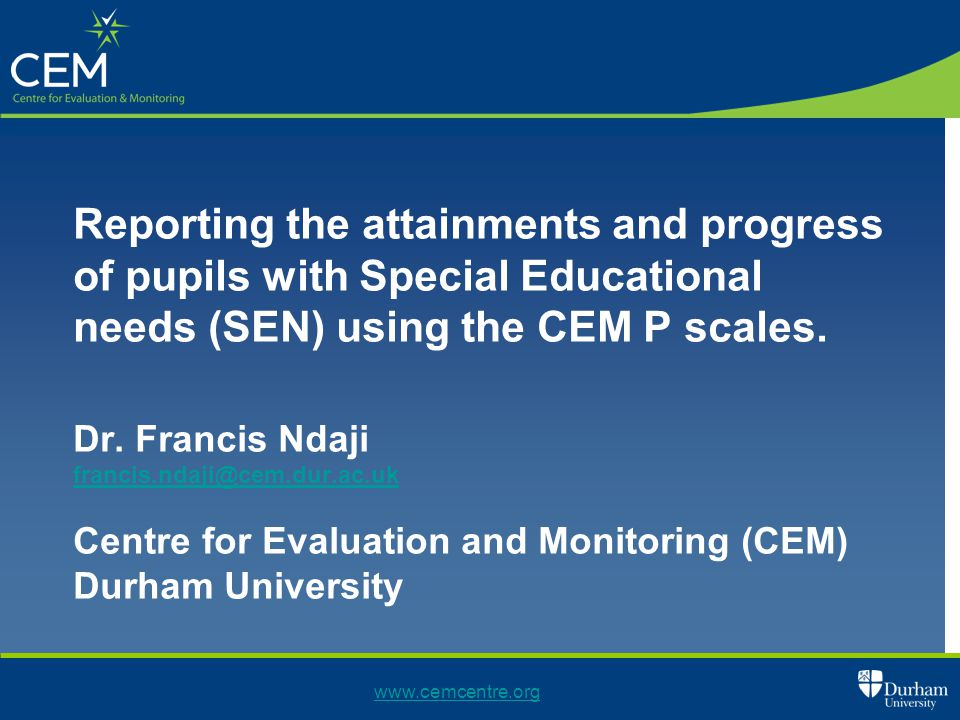 Reporting the attainments and progress of pupils with Special Educational needs (SEN) using the CEM P scales. Dr. Francis Ndaji francis.ndaji@cem.dur.