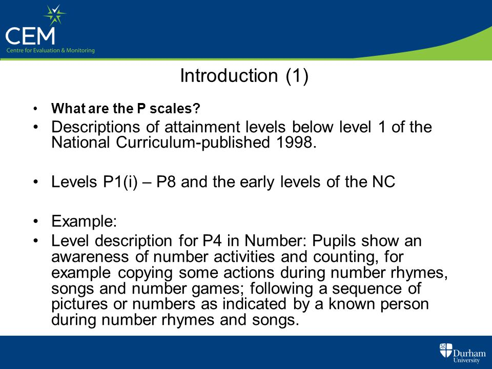 Introduction (1) What are the P scales? Descriptions of attainment levels below level 1 of the National Curriculum-published 1998. Levels P1(i) – P8 a