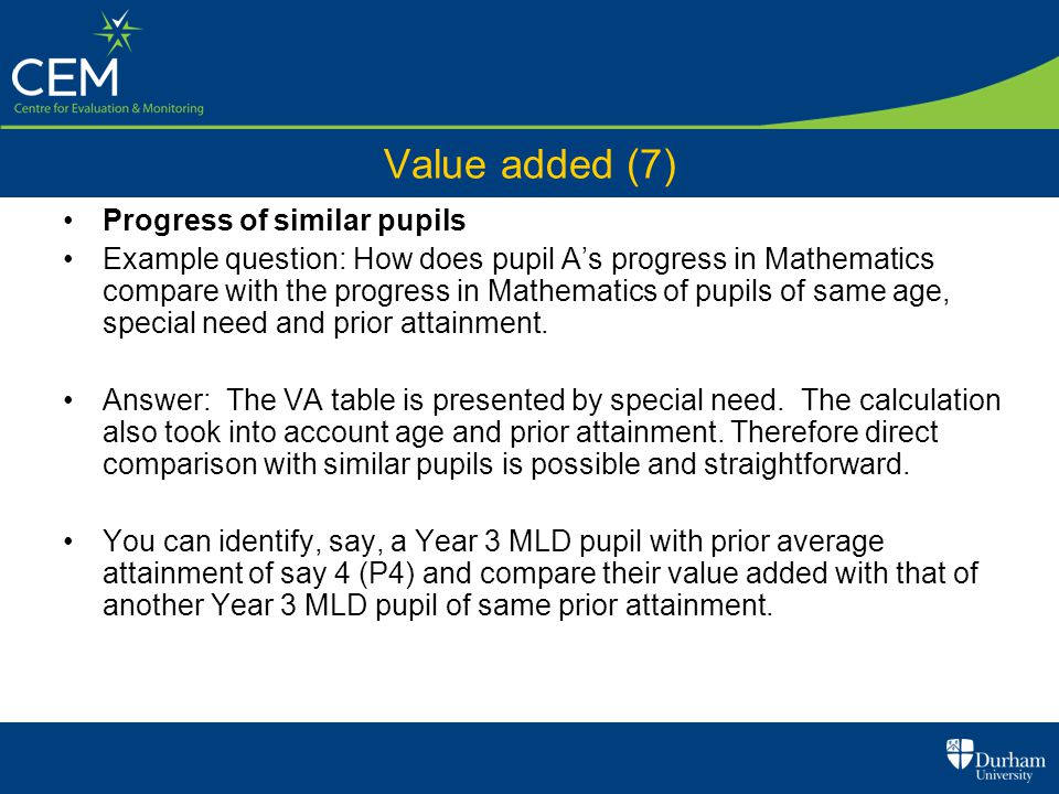 Value added (7) Progress of similar pupils Example question: How does pupil A's progress in Mathematics compare with the progress in Mathematics of pu