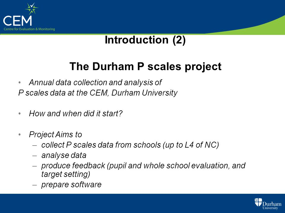 Introduction (2) The Durham P scales project Annual data collection and analysis of P scales data at the CEM, Durham University How and when did it start.