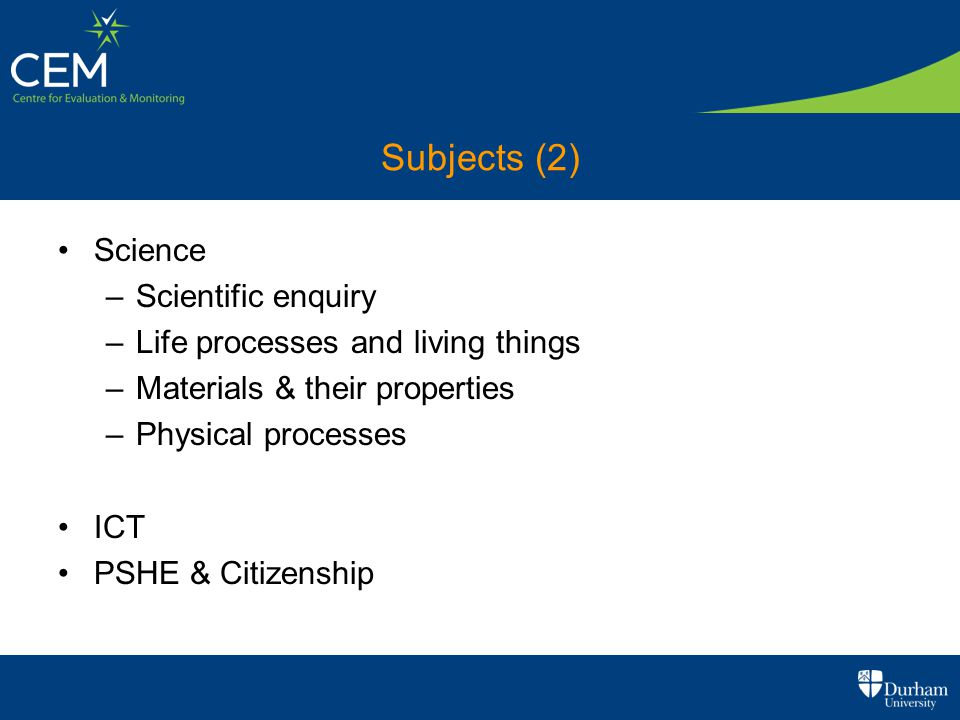 Subjects (2) Science –Scientific enquiry –Life processes and living things –Materials & their properties –Physical processes ICT PSHE & Citizenship