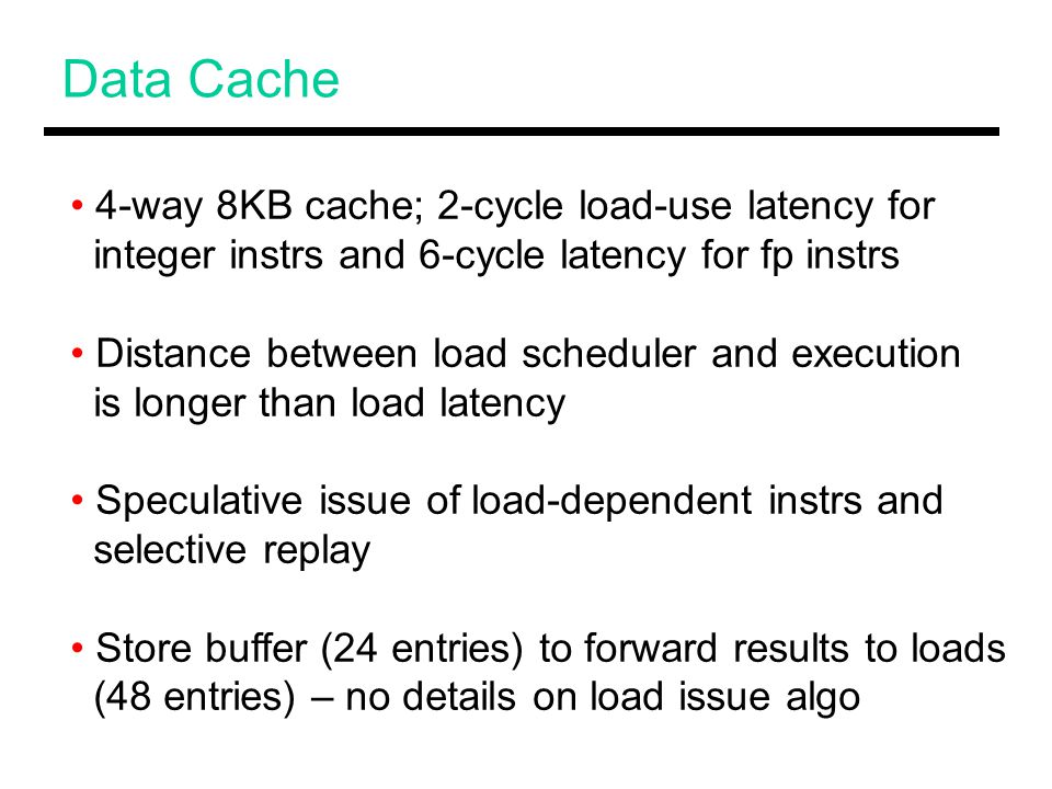 Data Cache 4-way 8KB cache; 2-cycle load-use latency for integer instrs and 6-cycle latency for fp instrs Distance between load scheduler and execution is longer than load latency Speculative issue of load-dependent instrs and selective replay Store buffer (24 entries) to forward results to loads (48 entries) – no details on load issue algo