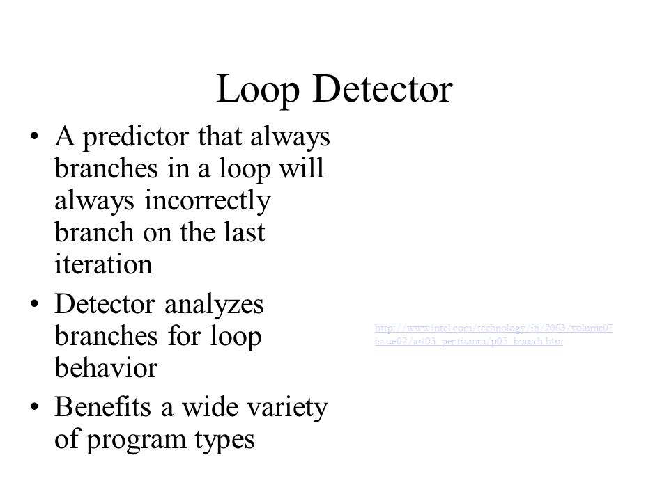 Loop Detector A predictor that always branches in a loop will always incorrectly branch on the last iteration Detector analyzes branches for loop behavior Benefits a wide variety of program types http://www.intel.com/technology/itj/2003/volume07 issue02/art03_pentiumm/p05_branch.htm