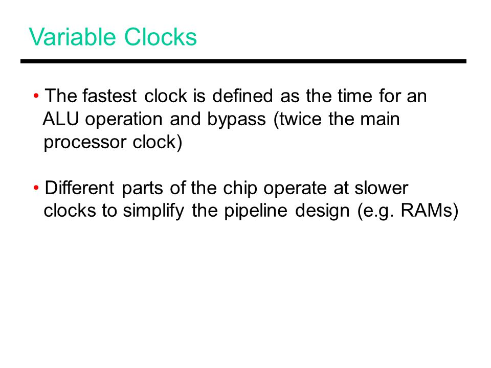 Variable Clocks The fastest clock is defined as the time for an ALU operation and bypass (twice the main processor clock) Different parts of the chip operate at slower clocks to simplify the pipeline design (e.g.