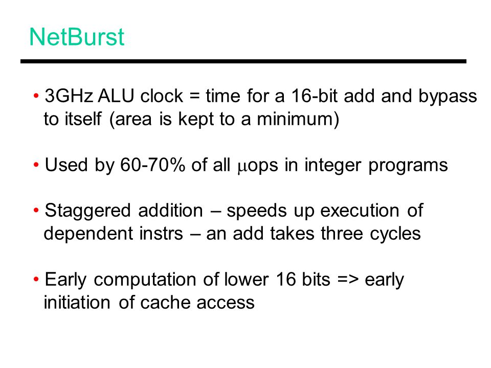NetBurst 3GHz ALU clock = time for a 16-bit add and bypass to itself (area is kept to a minimum) Used by 60-70% of all  ops in integer programs Staggered addition – speeds up execution of dependent instrs – an add takes three cycles Early computation of lower 16 bits => early initiation of cache access