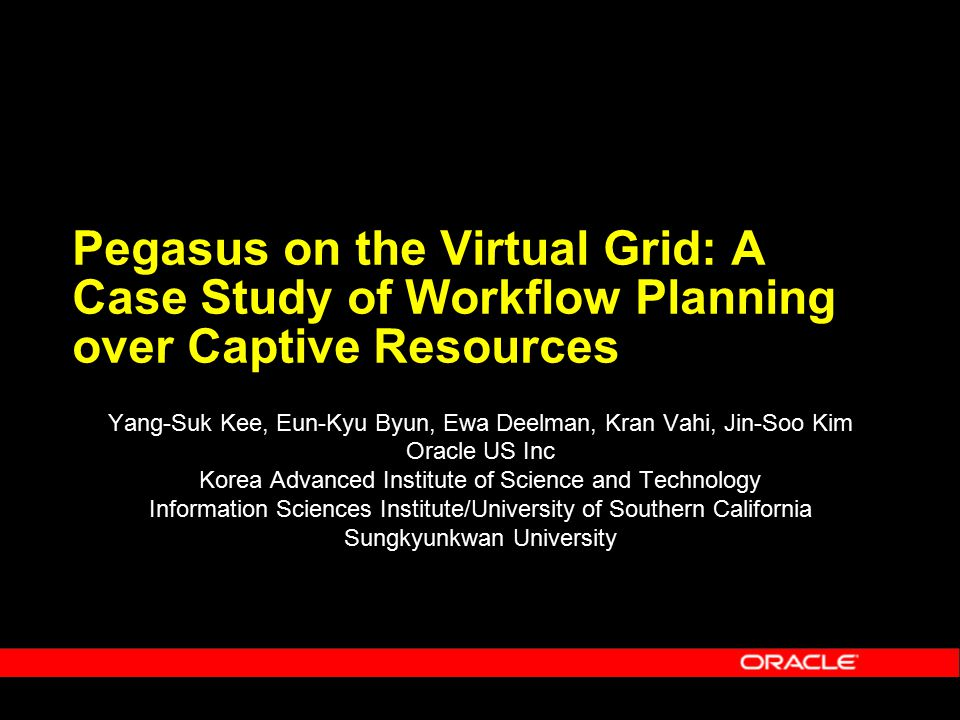 Pegasus on the Virtual Grid: A Case Study of Workflow Planning over Captive Resources Yang-Suk Kee, Eun-Kyu Byun, Ewa Deelman, Kran Vahi, Jin-Soo Kim Oracle US Inc Korea Advanced Institute of Science and Technology Information Sciences Institute/University of Southern California Sungkyunkwan University