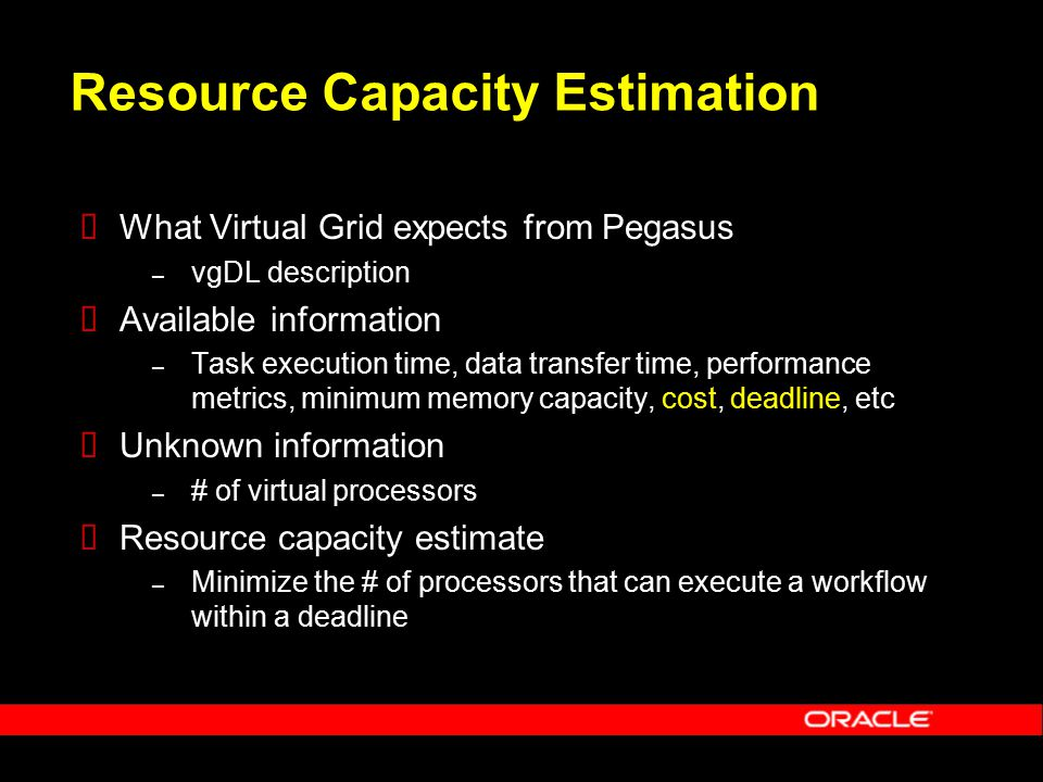 Resource Capacity Estimation  What Virtual Grid expects from Pegasus – vgDL description  Available information – Task execution time, data transfer time, performance metrics, minimum memory capacity, cost, deadline, etc  Unknown information – # of virtual processors  Resource capacity estimate – Minimize the # of processors that can execute a workflow within a deadline