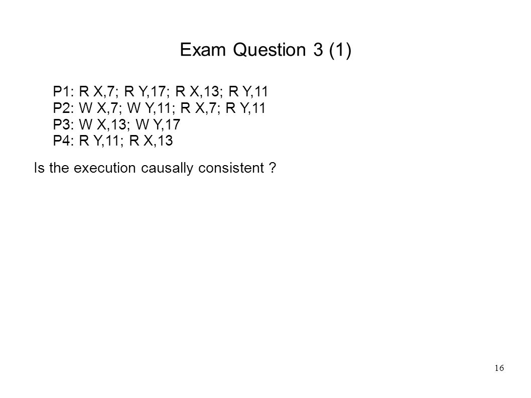16 Exam Question 3 (1) P1: R X,7; R Y,17; R X,13; R Y,11 P2: W X,7; W Y,11; R X,7; R Y,11 P3: W X,13; W Y,17 P4: R Y,11; R X,13 Is the execution causally consistent