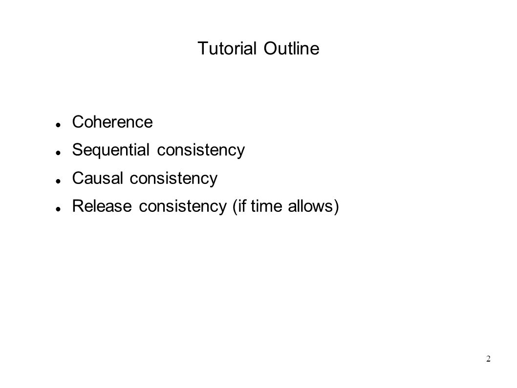 2 Tutorial Outline Coherence Sequential consistency Causal consistency Release consistency (if time allows)