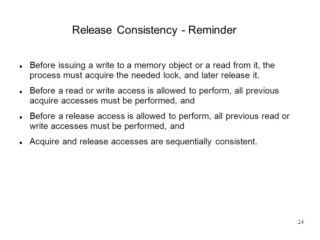 24 Release Consistency - Reminder Before issuing a write to a memory object or a read from it, the process must acquire the needed lock, and later release it.