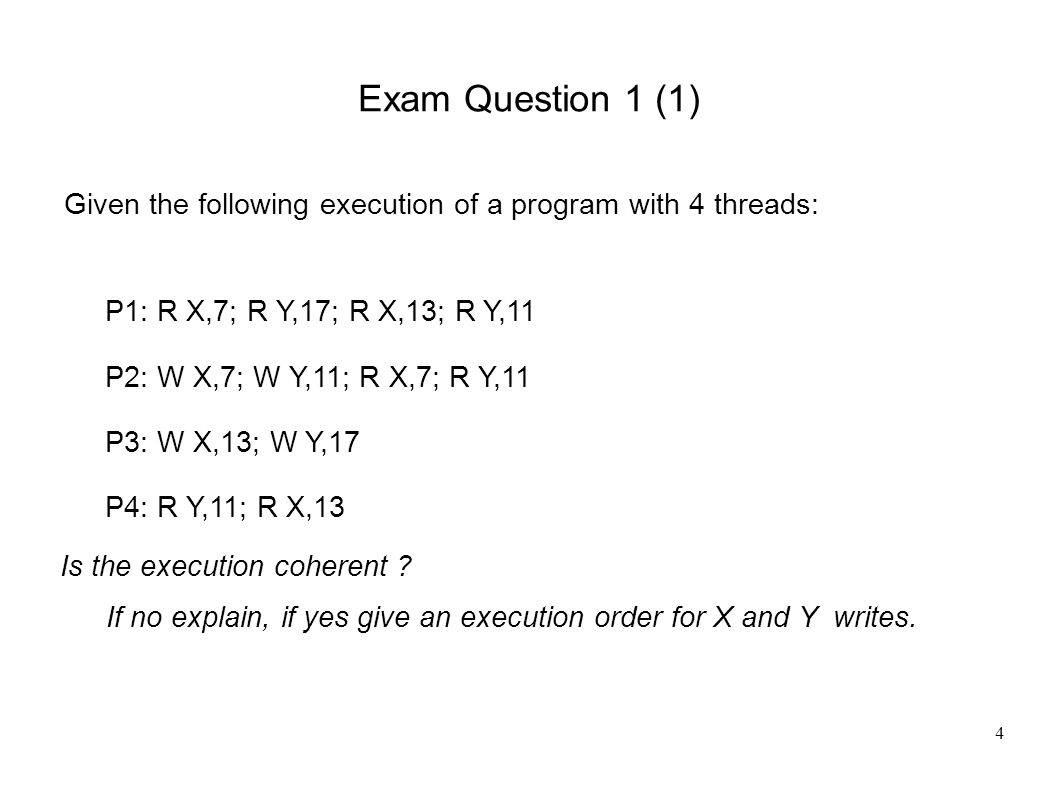 4 Exam Question 1 (1) Given the following execution of a program with 4 threads: P1: R X,7; R Y,17; R X,13; R Y,11 P2: W X,7; W Y,11; R X,7; R Y,11 P3: W X,13; W Y,17 P4: R Y,11; R X,13 Is the execution coherent .
