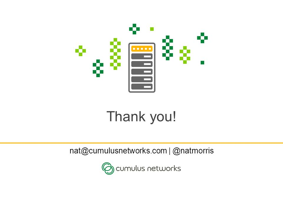 Thank you! nat@cumulusnetworks.com | @natmorris