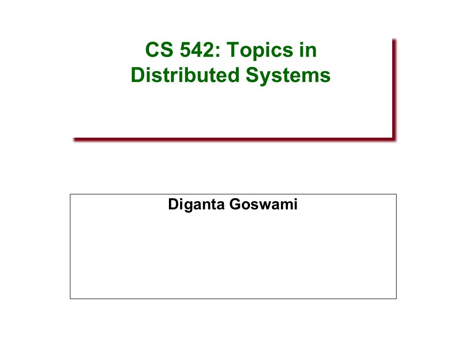 CS 542: Topics in Distributed Systems Diganta Goswami
