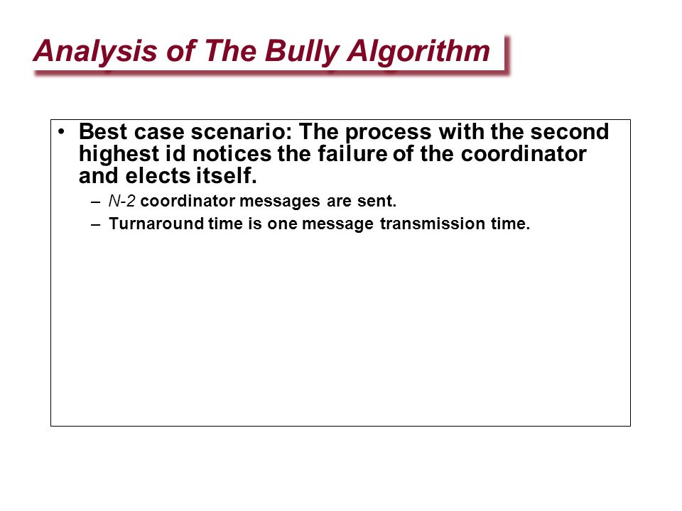 Analysis of The Bully Algorithm Best case scenario: The process with the second highest id notices the failure of the coordinator and elects itself. –