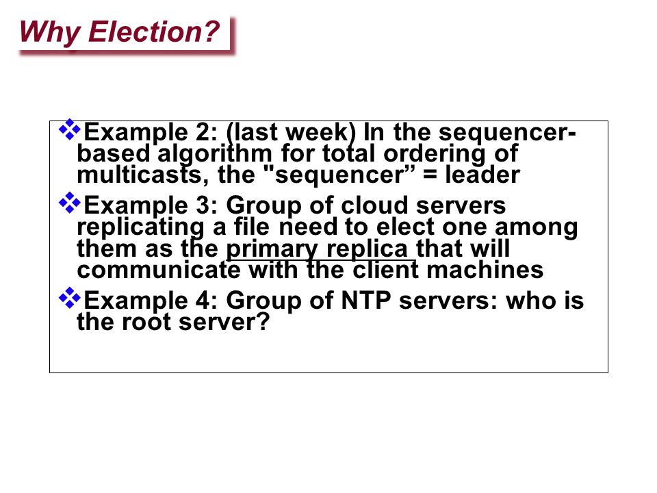 Modified Ring Election Supports concurrent elections – an initiator with a lower id blocks other initiators' election messages Reconfiguration of ring upon failures –Can be done if all processes know about all other processes in the system (Membership list.