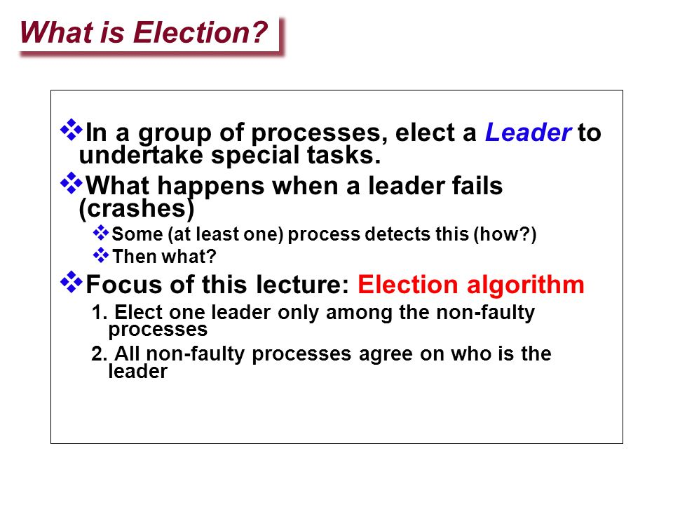 What is Election?  In a group of processes, elect a Leader to undertake special tasks.  What happens when a leader fails (crashes)  Some (at least