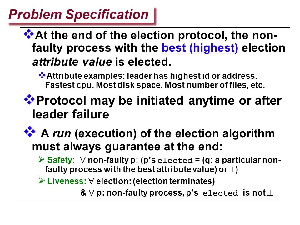  When a process finds the coordinator has failed, if it knows its id is the highest, it elects itself as coordinator, then sends a coordinator message to all processes with lower identifiers than itself  A process initiates election by sending an election message to only processes that have a higher id than itself.