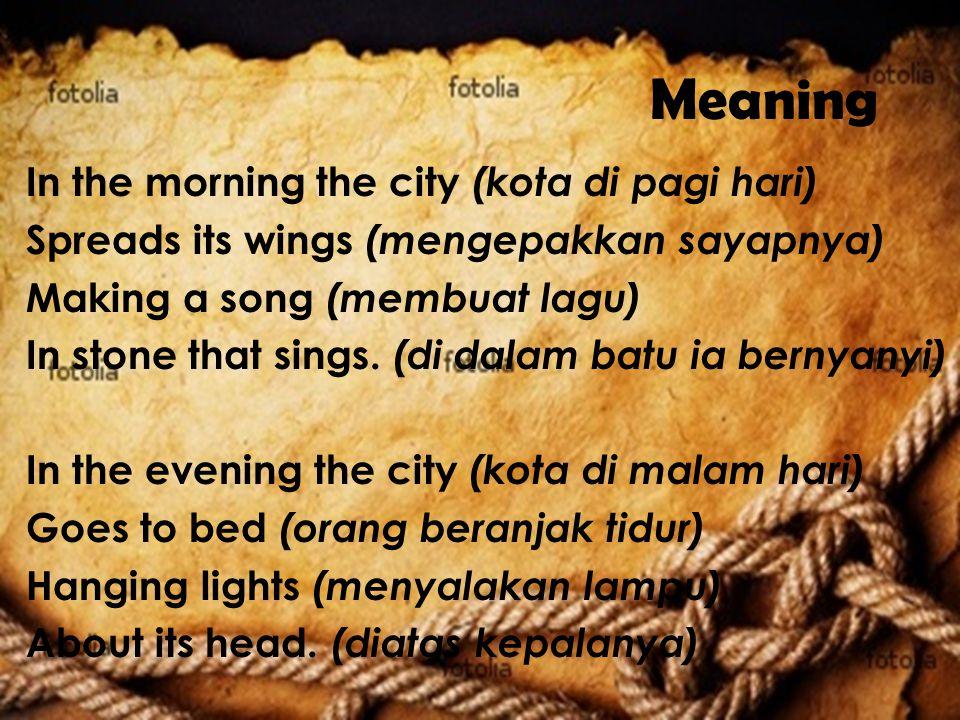 Meaning In the morning the city (kota di pagi hari) Spreads its wings (mengepakkan sayapnya) Making a song (membuat lagu) In stone that sings. (di dal