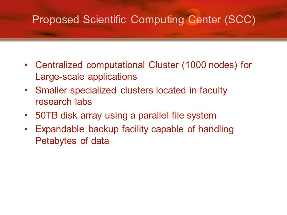 Proposed Scientific Computing Center (SCC) Centralized computational Cluster (1000 nodes) for Large-scale applications Smaller specialized clusters located in faculty research labs 50TB disk array using a parallel file system Expandable backup facility capable of handling Petabytes of data