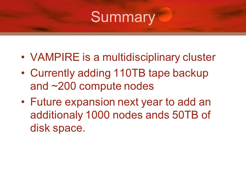 Summary VAMPIRE is a multidisciplinary cluster Currently adding 110TB tape backup and ~200 compute nodes Future expansion next year to add an additionaly 1000 nodes ands 50TB of disk space.