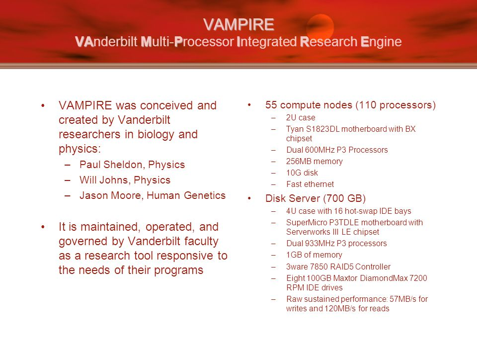 VAMPIRE VAMPIRE VAMPIRE VAnderbilt Multi-Processor Integrated Research Engine VAMPIRE was conceived and created by Vanderbilt researchers in biology and physics: –Paul Sheldon, Physics –Will Johns, Physics –Jason Moore, Human Genetics It is maintained, operated, and governed by Vanderbilt faculty as a research tool responsive to the needs of their programs 55 compute nodes (110 processors) –2U case –Tyan S1823DL motherboard with BX chipset –Dual 600MHz P3 Processors –256MB memory –10G disk –Fast ethernet Disk Server (700 GB) –4U case with 16 hot-swap IDE bays –SuperMicro P3TDLE motherboard with Serverworks III LE chipset –Dual 933MHz P3 processors –1GB of memory –3ware 7850 RAID5 Controller –Eight 100GB Maxtor DiamondMax 7200 RPM IDE drives –Raw sustained performance: 57MB/s for writes and 120MB/s for reads