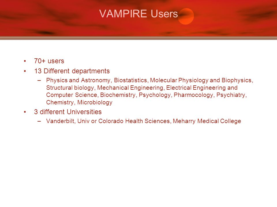 VAMPIRE Users 70+ users 13 Different departments –Physics and Astronomy, Biostatistics, Molecular Physiology and Biophysics, Structural biology, Mechanical Engineering, Electrical Engineering and Computer Science, Biochemistry, Psychology, Pharmocology, Psychiatry, Chemistry, Microbiology 3 different Universities –Vanderbilt, Univ or Colorado Health Sciences, Meharry Medical College