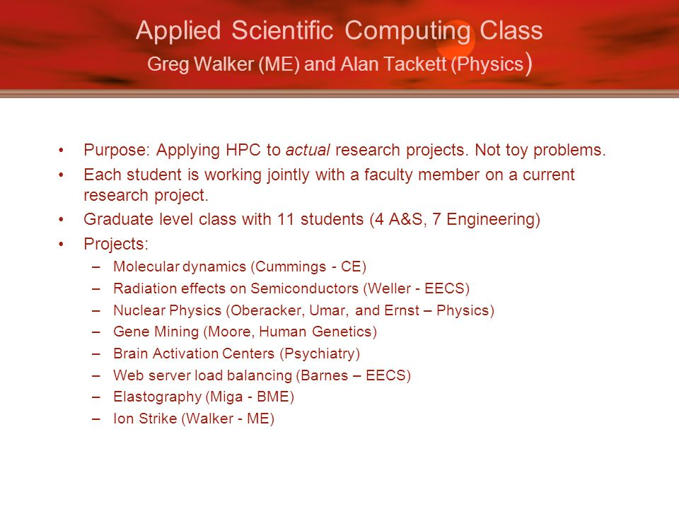 Applied Scientific Computing Class Greg Walker (ME) and Alan Tackett (Physics ) Purpose: Applying HPC to actual research projects.