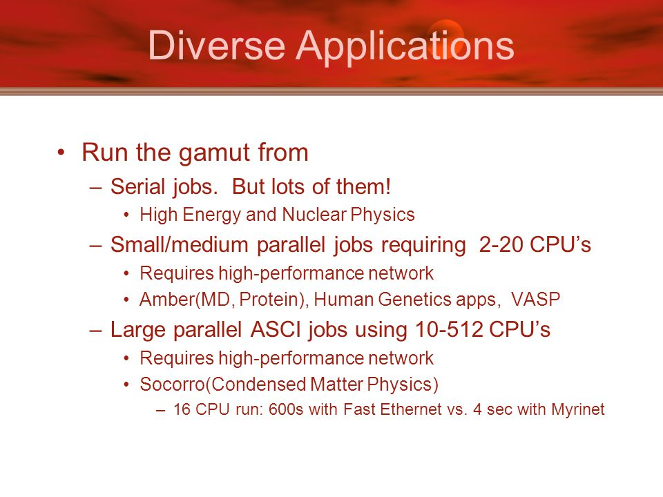 Diverse Applications Run the gamut from –Serial jobs.