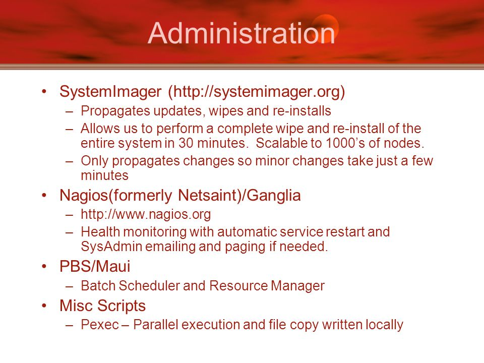 Administration SystemImager (http://systemimager.org) –Propagates updates, wipes and re-installs –Allows us to perform a complete wipe and re-install of the entire system in 30 minutes.