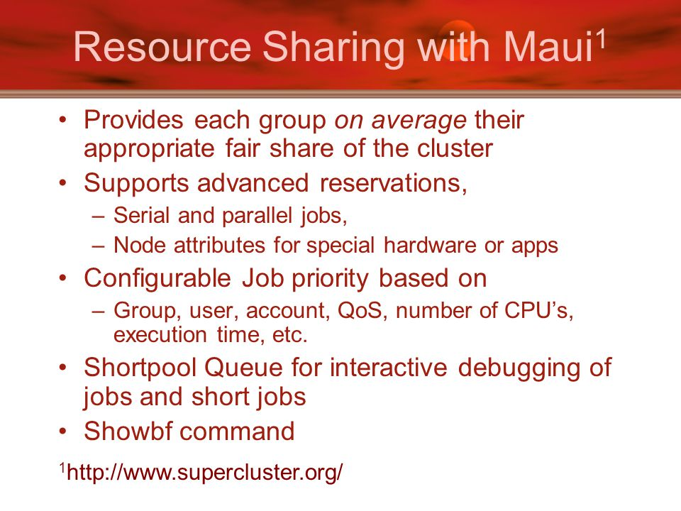 Resource Sharing with Maui 1 Provides each group on average their appropriate fair share of the cluster Supports advanced reservations, –Serial and parallel jobs, –Node attributes for special hardware or apps Configurable Job priority based on –Group, user, account, QoS, number of CPU's, execution time, etc.