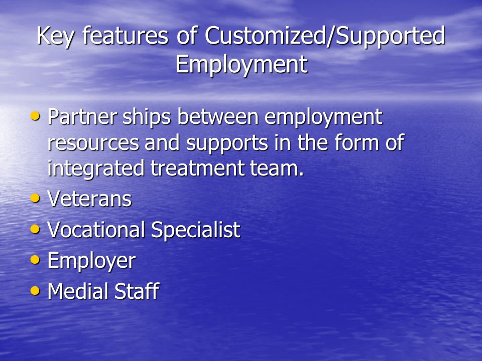 Key features of Customized/Supported Employment Partner ships between employment resources and supports in the form of integrated treatment team.