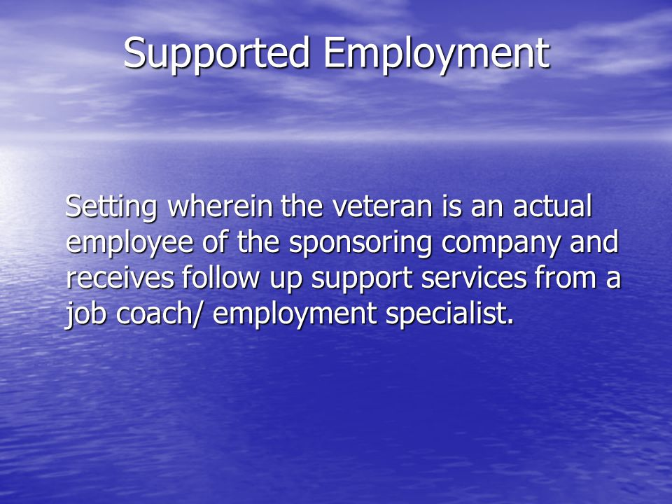 Supported Employment Setting wherein the veteran is an actual employee of the sponsoring company and receives follow up support services from a job coach/ employment specialist.