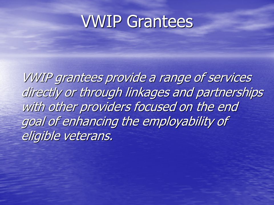 VWIP Grantees VWIP grantees provide a range of services directly or through linkages and partnerships with other providers focused on the end goal of enhancing the employability of eligible veterans.