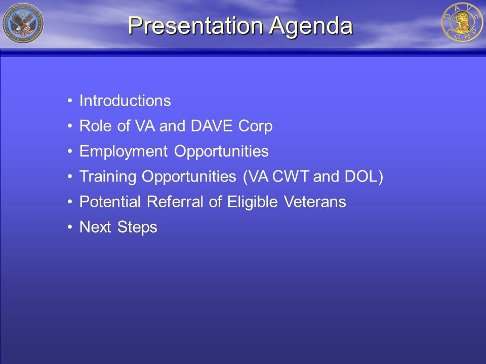 Presentation Agenda Introductions Role of VA and DAVE Corp Employment Opportunities Training Opportunities (VA CWT and DOL) Potential Referral of Eligible Veterans Next Steps