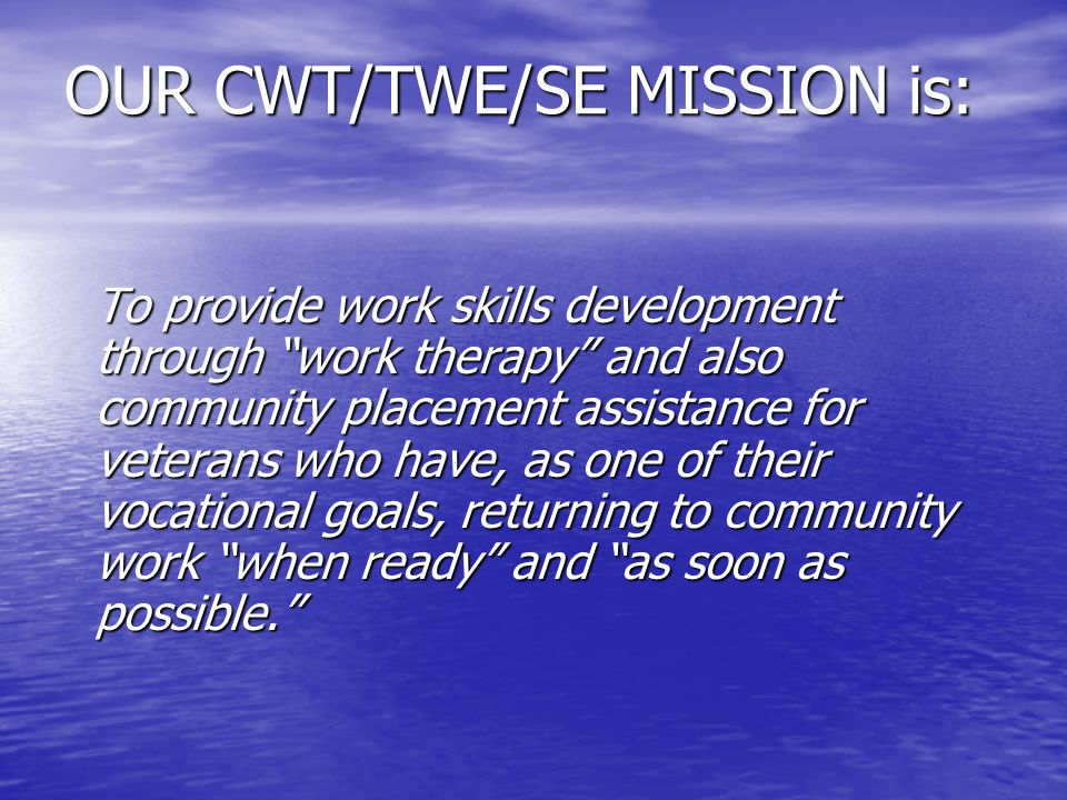 OUR CWT/TWE/SE MISSION is: To provide work skills development through work therapy and also community placement assistance for veterans who have, as one of their vocational goals, returning to community work when ready and as soon as possible.