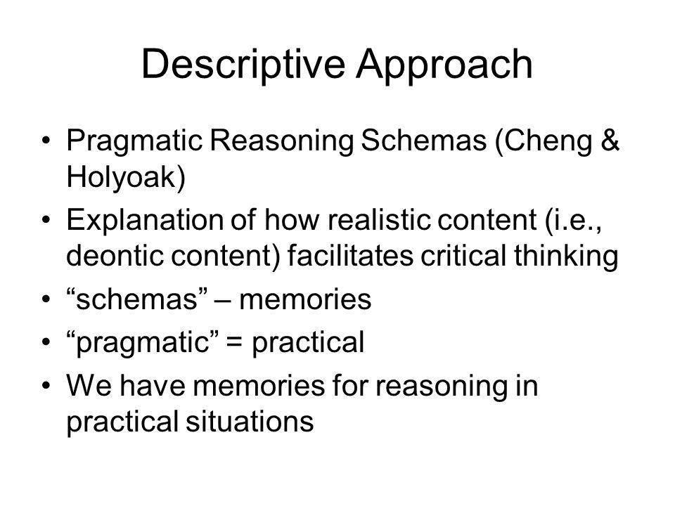 Descriptive Approach Pragmatic Reasoning Schemas (Cheng & Holyoak) Explanation of how realistic content (i.e., deontic content) facilitates critical t