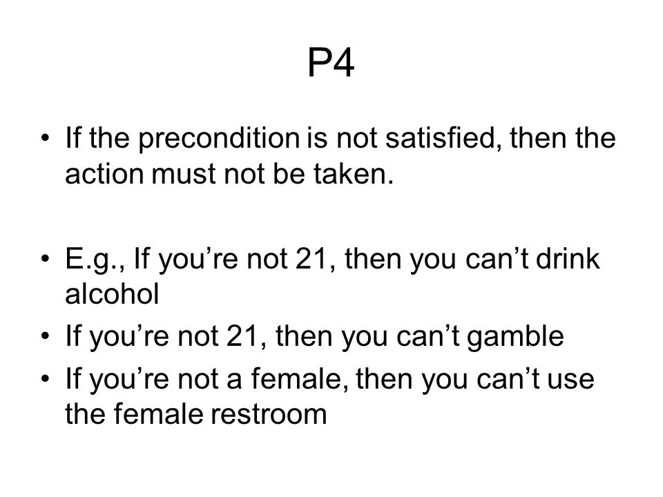 P4 If the precondition is not satisfied, then the action must not be taken. E.g., If you're not 21, then you can't drink alcohol If you're not 21, the