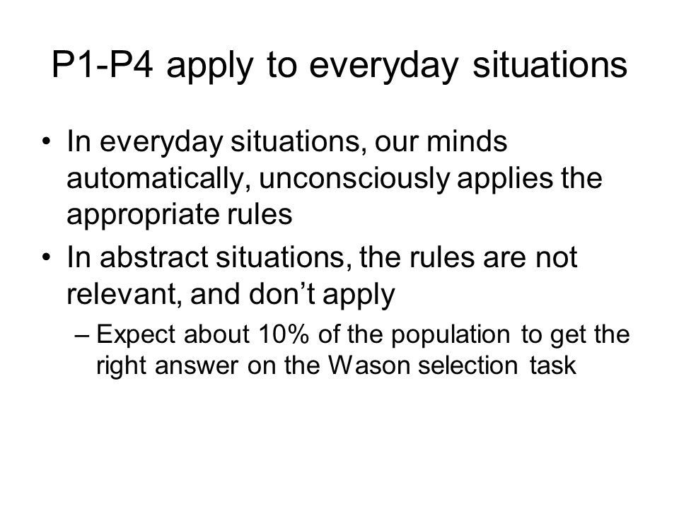 P1-P4 apply to everyday situations In everyday situations, our minds automatically, unconsciously applies the appropriate rules In abstract situations